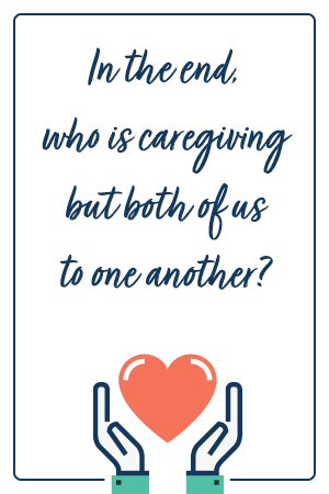 In the end, who is caregiving but both of us to one another?