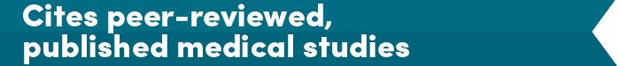 Cites peer-reviewed, published medical studies