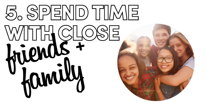 5. Spend time with close friends and family