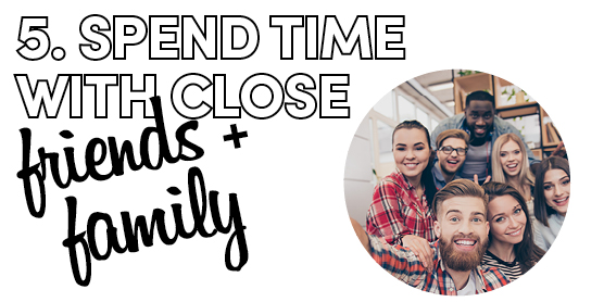 5. Spend time with close friends + family
