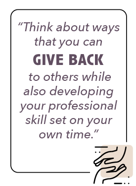 Think about ways that you can give back to others while also developing your professional skill set on your own time,