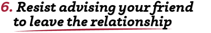 6. Resist advising your friend to leave the relationship