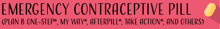 Emergency contraceptive pill (Plan B One-Step®, My Way®, AfterPill®, Take Action®, and others)