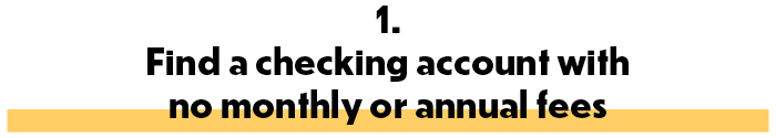 1. Find a checking account with no monthly or annual fees