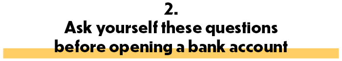 2. Ask yourself these questions before opening a bank account