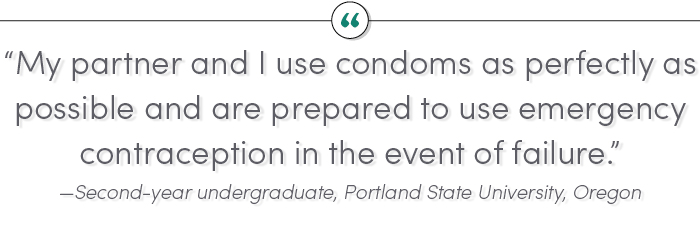 """My partner and I use condoms as perfectly as possible and are prepared to use emergency contraception in the event of failure."" —Second-year undergraduate, Portland State University, Oregon"