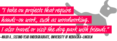 """""""I take on projects that require hands-on work, such as woodworking. I also travel or visit the dog park with friends."""" —Majdi A., second-year undergraduate, University of Nebraska—Lincoln"""