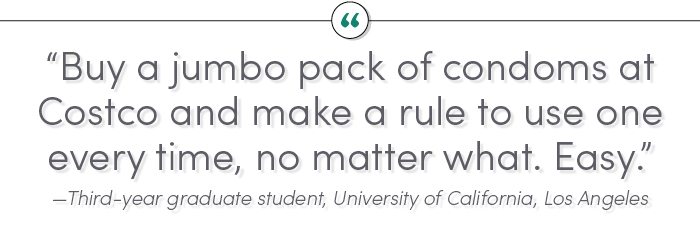 """Buy a jumbo pack of condoms at Costco and make a rule to use one every time, no matter what. Easy."" —Third-year graduate student, University of California, Los Angeles"