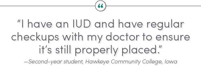 """I have an IUD and have regular checkups with my doctor to ensure it's still properly placed."" —Second-year student, Hawkeye Community College, Iowa"