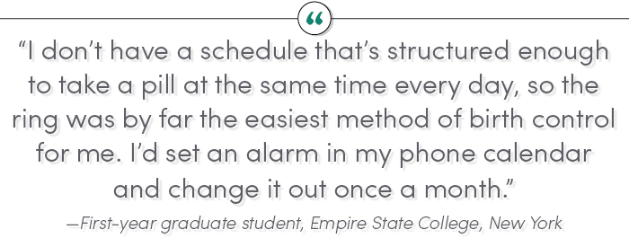 """I don't have a schedule that's structured enough to take a pill at the same time every day, so the ring was by far the easiest method of birth control for me. I'd set an alarm in my phone calendar and change it out once a month."" —First-year graduate student, Empire State College, New York"