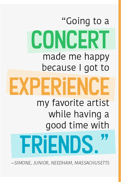 """Going to a concert made me happy because I got to experience my favorite artist while having a good time with friends."" —Simone, junior, Needham, Massachusetts"