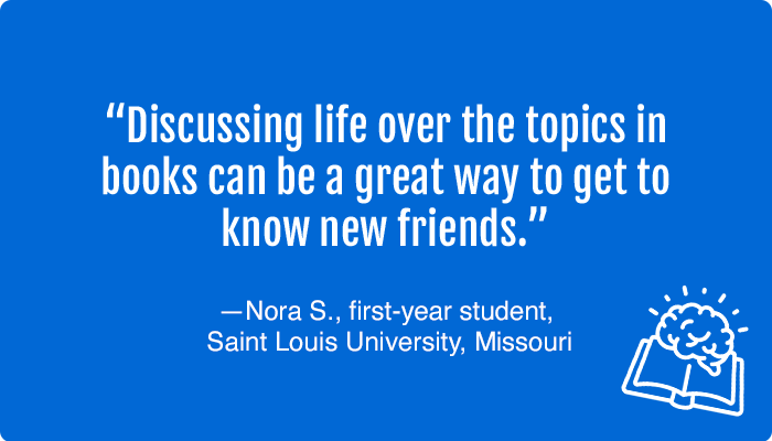 """""""Discussing life over the topics in books can be a great way to get to know new friends."""" —Nora S., first-year student, Saint Louis University, Missouri"""