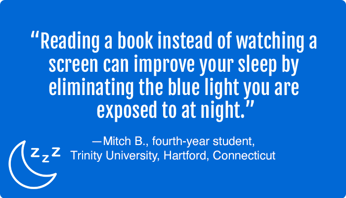 """""""Reading a book instead of watching a screen can improve your sleep by eliminating the blue light you are exposed to at night."""" —Mitch B., fourth-year student, Trinity University, Hartford, Connecticut"""