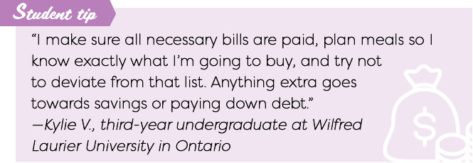 """I make sure all necessary bills are paid, plan meals so I know exactly what I'm going to buy, and try not to deviate from that list. Anything extra goes towards savings or paying down debt."" —Kylie V., third-year undergraduate at Wilfred Laurier University in Ontario"