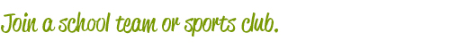 Join a school team or sports club