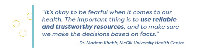 """""""It's okay to be fearful when it comes to our health. The important thing is to use reliable and trustworthy resources, and to make sure we make the decisions based on facts."""" —Dr. Mariam Khebir, McGill University Health Centre"""