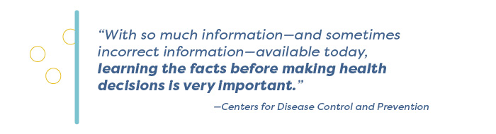 """""""With so much information—and sometimes incorrect information—available today, learning the facts before making health decisions is very important."""" —Centers for Disease Control and Prevention"""