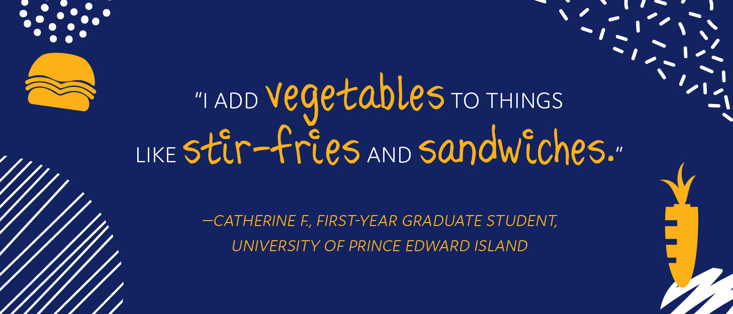 """I add vegetables to things like stir-fries and sandwiches,"" says Catherine F., first-year graduate student at the University of Prince Edward Island."