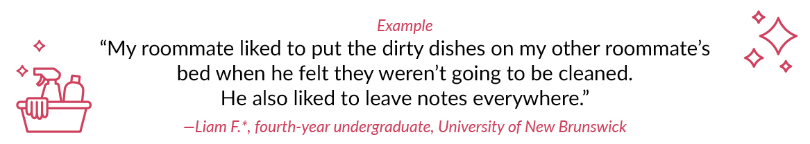 "Example ""My roommate liked to put the dirty dishes on my other roommate's bed when he felt they weren't going to be cleaned. He also liked to leave notes everywhere."" —Liam F.*, fourth-year undergraduate, University of New Brunswick"