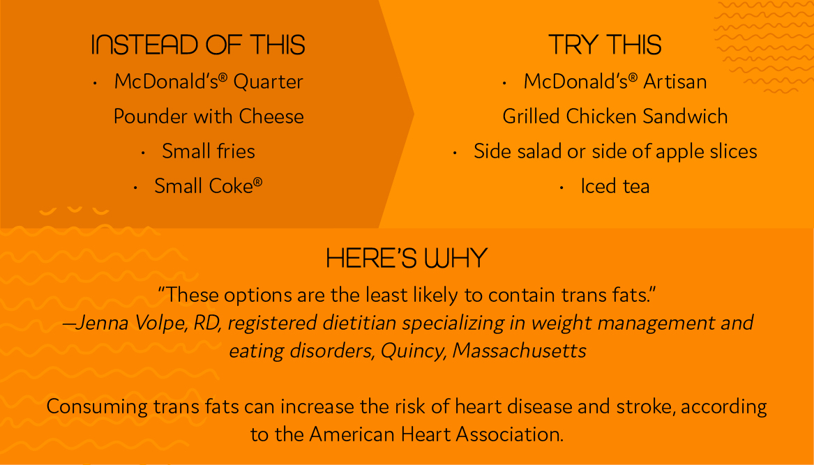 "Instead of this • McDonald's® Quarter Pounder with Cheese • Small fries • Small Coke® Try this • McDonald's® Artisan Grilled Chicken Sandwich • Side salad or side of apple slices • Iced tea Here's why ""These options are the least likely to contain trans fats."" —Jenna Volpe, RD, registered dietitian specializing in weight management and eating disorders, Quincy, Massachusetts"