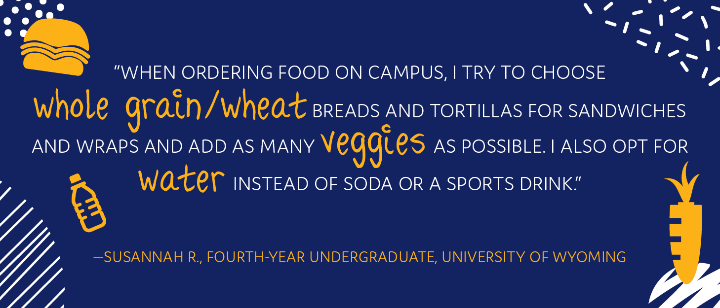 """When ordering food on campus, I try to choose whole grain/wheat breads and tortillas for sandwiches and wraps and add as many veggies as possible. I also opt for water instead of soda or a sports drink."" —Susannah R., fourth-year undergraduate, University of Wyoming"