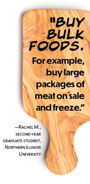 """Buy bulk foods. For example, buy large packages of meat on sale and freeze."" —Rachel M., second-year graduate student, Northern Illinois University"