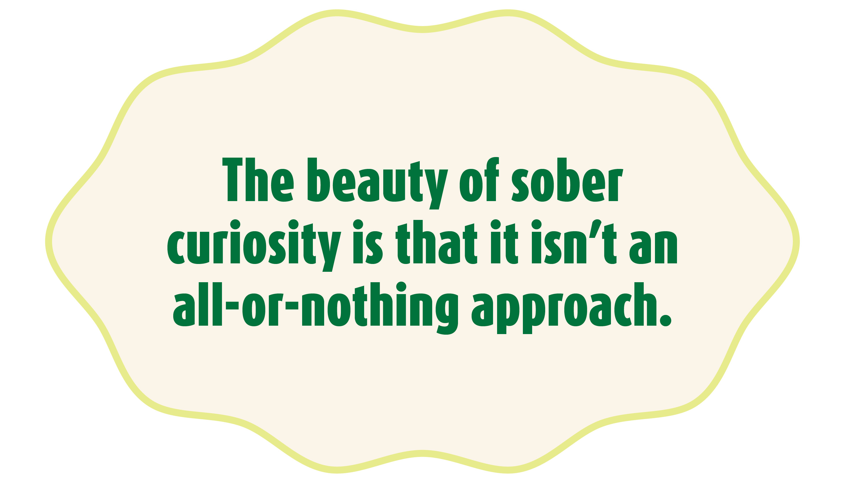The beauty of sober curiosity is that it isn't an all-or-nothing approach.   benefits of being sober