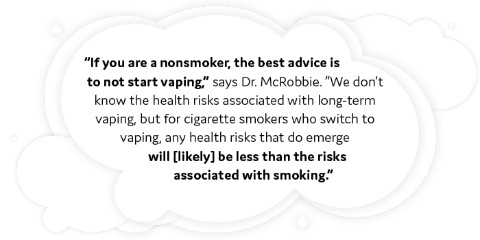 """""""If you are a nonsmoker, the best advice is to not start vaping,"""" says Dr. McRobbie.""""We don't know the health risks associated with long-term vaping, but for cigarette smokers who switch to vaping, any health risks that do emerge will [likely] be less than the risks associated with smoking."""""""
