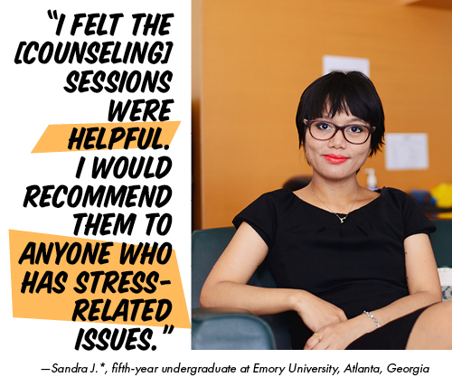 """I felt the [counseling] sessions were helpful. I would recommend them to anyone who has stress-related issues."" —Sandra J.*, fifth-year undergraduate at Emory University, Atlanta, Georgia"