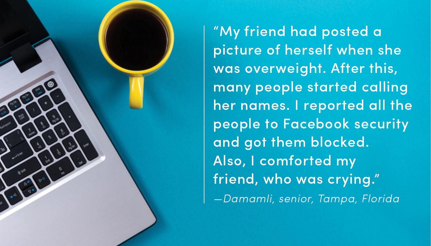 """My friend had posted a picture of herself when she was overweight. After this, many people started calling her names. I reported all the people to Facebook security and got them blocked. Also, I comforted my friend, who was crying."" —Damamli, senior, Tampa, Florida"