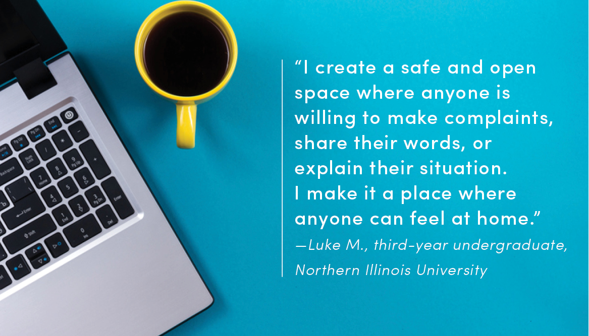 """""""I create a safe and open space where anyone is willing to make complaints, share their words, or explain their situation. I make it a place where anyone can feel at home."""" —Luke M., third-year undergraduate, Northern Illinois University"""
