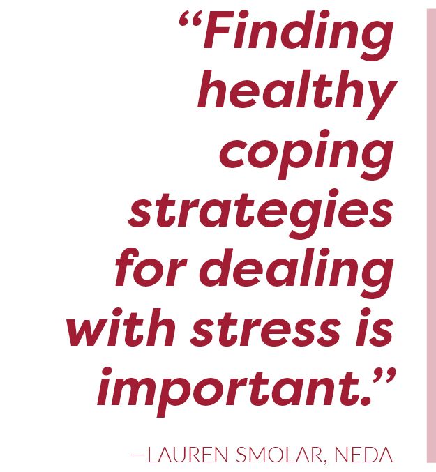 Finding healthy coping strategies for dealing with stress is important. —Lauren Smolar, NEDA