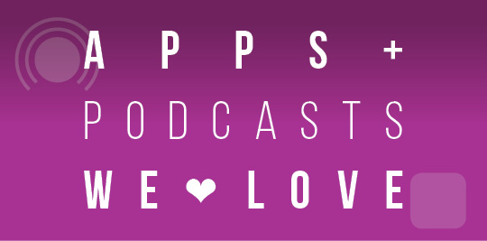 Apps and podcasts we love