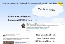 Stay connected to Outreach Educa on and the BSU Peer Educators! Follow us on Twitter and Instagram @BSUOutreach Like us on Facebook: www.facebook.com/ BSUOutreachEducation Check out our blog: www.bsuoutreach.com Our Social Media