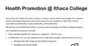 Health Promotion @ Ithaca College The Center for Health Promo on fosters a campus culture which encourages and supports health-promoting behaviors and environments for our students so that they may be successful academically, socially, physically, and emotionally. We provide free health information, training, and consultation for Ithaca College students. Our educational resources include:  Ithaca Student Health 101 wellness e-magazine - Check it out!  Con den al, one-on-one appointments to talk about health-related concerns such as:  Alcohol and other drug use (the BASICS Program)  Sexuality and sexual health  Stress management  Eating and body image  Transi on di cul es  Whatever you want to talk about!  Health Promo on Resource Room where you cannd:  Free health-related pamphlets and brochures.  Free condoms, lube, and other safer sex supplies.  Bulletin boards and other educatioonal support for RAs.  A SunBox® Light Therapy unit.  Campus and community resource informaton. The Center for Health Promo on is open Monday to Friday from 9:00 a.m. to 5:00 p.m during the academic year (September-May). Drop by to meet me and our CHP Student Intern! I can also be reached by email at nreynolds@ithaca.edu or by phone at 607-274-7933. I look forward to meeting you! Nancy C. Reynolds, MSPH Program Director, Center for Health Promotion