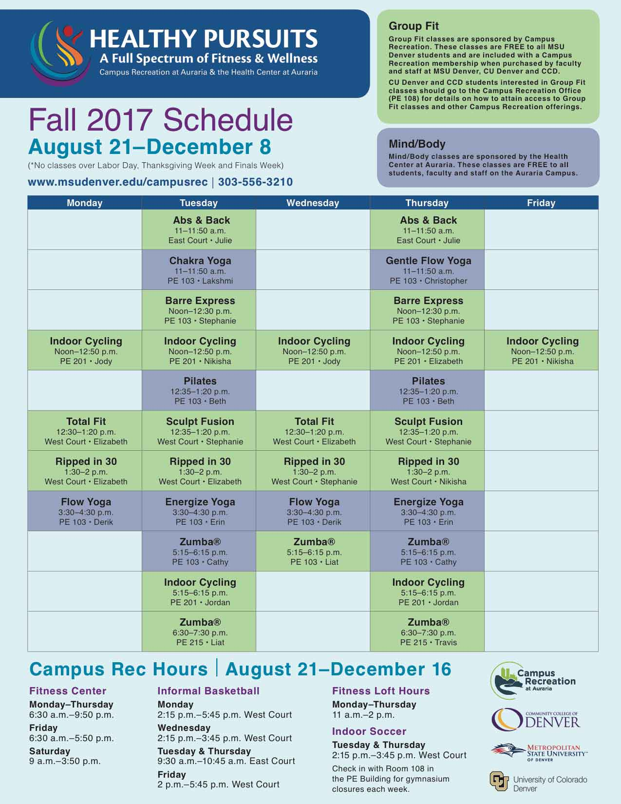 Fall 2017 Schedule Group Fit Group Fit classes are sponsored by Campus Recreation. These classes are FREE to all MSU Denver students and are included with a Campus Recreation membership when purchased by faculty and staff at MSU Denver, CU Denver and CCD. CU Denver and CCD students interested in Group Fit classes should go to the Campus Recreation Office (PE 108) for details on how to attain access to Group Fit classes and other Campus Recreation offerings. Mind/Body Mind/Body classes are sponsored by the Health Center at Auraria. These classes are FREE to all students, faculty and staff on the Auraria Campus. August 21–December 8 (*No classes over Labor Day, Thanksgiving Week and Finals Week) www.msudenver.edu/campusrec | 303-556-3210 Monday Tuesday Wednesday Thursday Friday Abs & Back 11–11:50 a.m. East Court • Julie Abs & Back 11–11:50 a.m. East Court • Julie Chakra Yoga 11–11:50 a.m. PE 103 • Lakshmi Gentle Flow Yoga 11–11:50 a.m. PE 103 • Christopher Barre Express Noon–12:30 p.m. PE 103 • Stephanie Barre Express Noon–12:30 p.m. PE 103 • Stephanie Indoor Cycling Noon–12:50 p.m. PE 201 • Jody Indoor Cycling Noon–12:50 p.m. PE 201 • Nikisha Indoor Cycling Noon–12:50 p.m. PE 201 • Jody Indoor Cycling Noon–12:50 p.m. PE 201 • Elizabeth Indoor Cycling Noon–12:50 p.m. PE 201 • Nikisha Pilates 12:35–1:20 p.m. PE 103 • Beth Pilates 12:35–1:20 p.m. PE 103 • Beth Total Fit 12:30–1:20 p.m. West Court • Elizabeth Sculpt Fusion 12:35–1:20 p.m. West Court • Stephanie Total Fit 12:30–1:20 p.m. West Court • Elizabeth Sculpt Fusion 12:35–1:20 p.m. West Court • Stephanie Ripped in 30 1:30–2 p.m. West Court • Elizabeth Ripped in 30 1:30–2 p.m. West Court • Elizabeth Ripped in 30 1:30–2 p.m. West Court • Stephanie Ripped in 30 1:30–2 p.m. West Court • Nikisha Flow Yoga 3:30–4:30 p.m. PE 103 • Derik Energize Yoga 3:30–4:30 p.m. PE 103 • Erin Flow Yoga 3:30–4:30 p.m. PE 103 • Derik Energize Yoga 3:30–4:30 p.m. PE 103 • Erin Zumba® 5:15–6:15 p.m. PE 103 • Cathy Zumba® 5:15–6:15 p.m. P