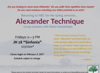 "Are you looking to move more efficiently? Do you suffer from repetitive stress injuries? Do you want assistance unlocking your fullest potential as an artist? Returning to NEC for the spring semester... Alexander Technique Group Lessons with Karen Oosterbaan Fridays: 2—3 PM JH 28 ""Sinfonia"" $25/class* Classes begin on February 3, 2017 Schedule subject to change ""This is the best money I've ever spent. Alexander Technique helps my violin playing, helps me to avoid injury, helps me get better sleep, improves my tone, increases my self-confidence, and gives me a better working knowledge of my body"" — violinist Please stop by the Student Activities Center for more information, or email us at thesac@necmusic.edu *eligible for reimbursement through the Christie Health Performance Therapy Benefit"