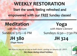 WEEKLY RESTORATION Start the week feeling refreshed and empowered with our FREE Sunday classes! Meditation with Alex Bynum Sundays: 5:15—6 PM JH 380 (Organ Room) Yoga with Maire Clement Sundays: 6:30—7:30 PM JH 324 We hope to see you at one or both classes, starting on January 22, 2017! No classes during school holidays.