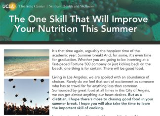 The Ashe Center   Student Health and Wellness The One Skill That Will Improve Your Nutrition This Summer It's that time again, arguably the happiest time of the academic year: Summer break! And, for some, it's even time for graduation. Whether you are going to be interning at a fast-paced Fortune 500 company or just kicking back on the beach, one thing is for certain: There will be good food. Living in Los Angeles, we are spoiled with an abundance of choices. Rarely do we feel that sort of excitement as someone who has to travel far for anything less than common. Surrounded by great food at all times in this City of Angels, we can get almost anything our heart desires. But as a dietitian, I hope there's more to chasing good food in your summer break. I hope you will also take the time to learn the important skill of cooking. Learning to cook well is probably one of the best things you can do to improve your health and it's probably easier than you think. Simply boiling some chopped tomatoes in water makes a nice tomato soup base or simply chopping all your veggies from the fridge makes a quick chopped salad in minutes. When you cook for yourself, you will usually eat better because of better control of ingredients. So this summer, beside visiting every mom-and-pop must-try places, what will you be serving at your place? And maybe, just maybe, with an overall sense of better health, you may gain a newfound sense of pride and accomplishment. Bon appetit and congratulations on a job well-done this academic year! WRITTEN BY: WANT TO MEET WITH CAROL? To schedule an appointment, please contact your CAROL CHEN, MS RD Ashe Primary Care Provider for a referral at: Ashe Nutritionist http://www.studenthealth.ucla.edu