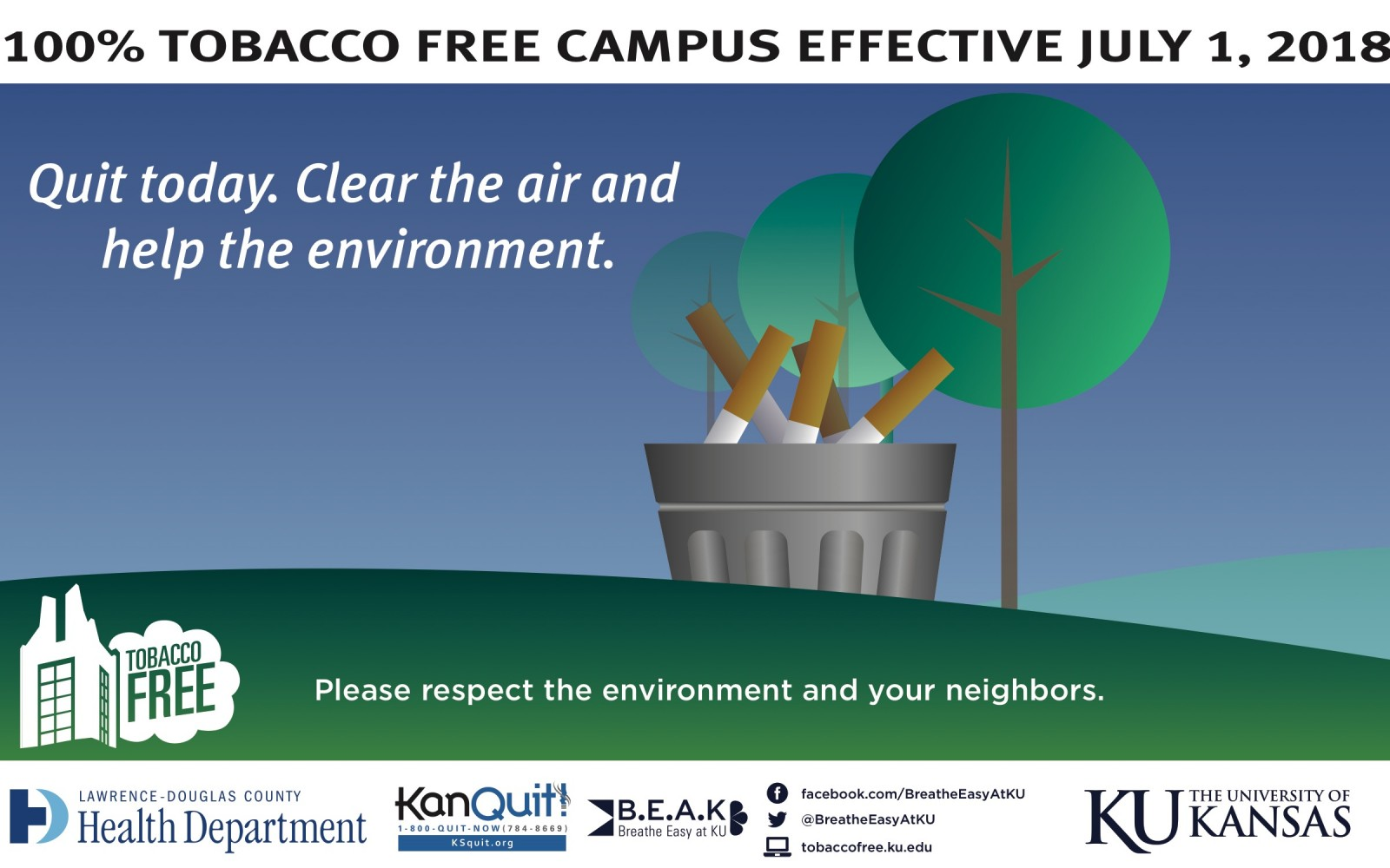100% TOBACCO FREE CAMPUS EFFECTIVE JULY 1, 2018 Quit today. Clear the air and help the environment. Please respect the environment and your neighbors. Breathe Easy at KU facebook.com/BreatheEasyAtKU @BreatheEasyAtKU tobaccofree.ku.edu