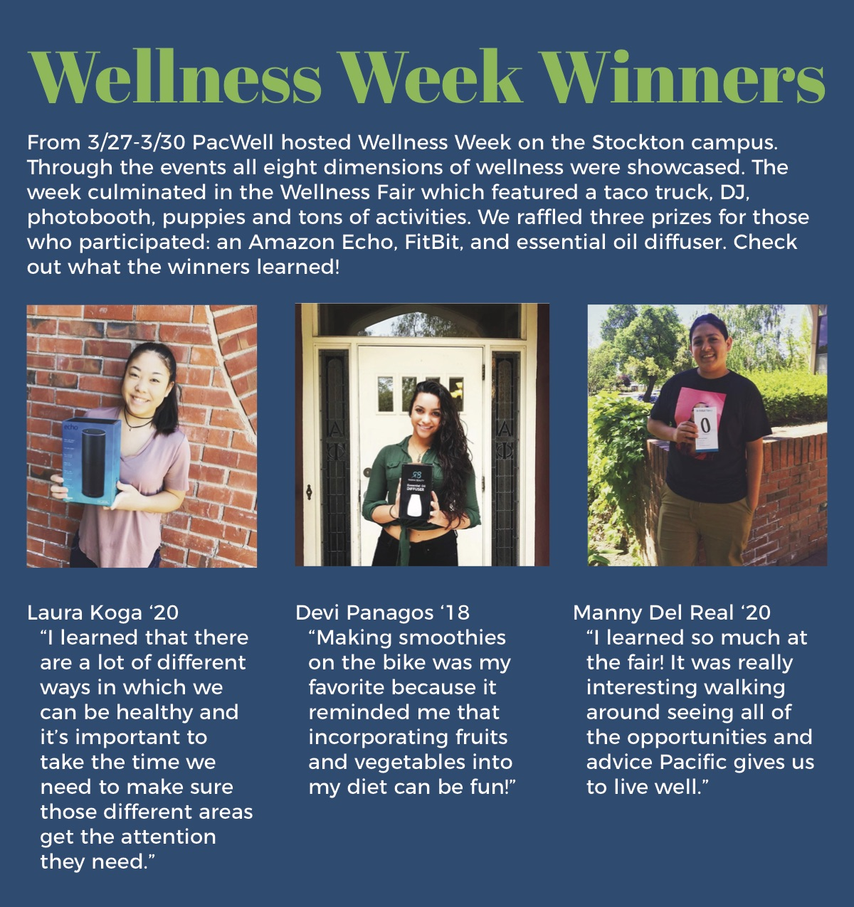 """Wellness Week Winners From 3/27-3/30 PacWell hosted Wellness Week on the Stockton campus. Through the events all eight dimensions of wellness were showcased. The week culminated in the Wellness Fair which featured a taco truck, DJ, photobooth, puppies and tons of activities. We ra ed three prizes for those who participated: an Amazon Echo, FitBit, and essential oil diffuser. Check out what the winners learned! Laura Koga '20 """"I learned that there are a lot of different ways in which we can be healthy and it's important to take the time we need to make sure those different areas get the attention they need."""" Devi Panagos '18 """"Making smoothies on the bike was my favorite because it reminded me that incorporating fruits and vegetables into my diet can be fun!"""" Manny Del Real '20 """"I learned so much at the fair! It was really interesting walking around seeing all of the opportunities and advice Paci c gives us to live well."""""""