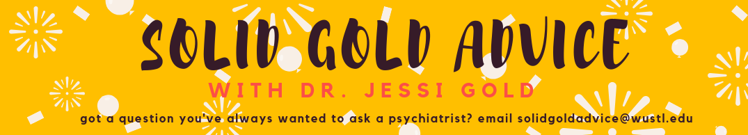 Solid Gold Advice with Dr. Jessi Gold: got a question you've always wanted to ask a psychiatrist? email solidgoldadvice@wustl.edu