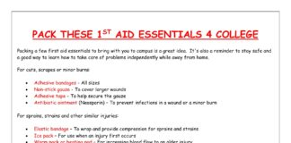 PACK THESE 1ST AID ESSENTIALS 4 COLLEGE Packing a few first aid essentials to bring with you to campus is a great idea. It's also a reminder to stay safe and a good way to learn how to take care of problems independently while away from home. For cuts, scrapes or minor burns: • Adhesive bandages - All sizes • Non-stick gauze - To cover larger wounds • Adhesive tape - To help secure the gauze • Antibiotic ointment (Neosporin) – To prevent infections in a wound or a minor burn For sprains, strains and other similar injuries: • Elastic bandage – To wrap and provide compression for sprains and strains • Ice pack – For use when an injury first occurs • Warm pack or heating pad – For increasing blood flow to an older injury It's helpful to have over-the-counter medications for a headache or heartburn on hand to avoid a trip to the pharmacy. The following medications can be used safely by most people as long as label instructions are closely and accurately followed: • Acetaminophen (Tylenol) – Great for headaches and other aches and pains. Do not use acetaminophen when drinking alcohol. The combination of the two can cause liver damage. • Ibuprofen (Motrin) – Also great for headaches and for pain from inflammation or swelling. Ibuprofen can be irritating to the stomach, so it's important to avoid alcohol when using this medication. • Antacids – For all the new foods you'll be eating. • Decongestant (Sudafed); Cough expectorant (Robitussin); Cough suppressant (Robitussin DM) – For relief of cold & flu symptoms. • Antihistamine (Benadryl) – Great for treating seasonal allergies. • Cough drops/sore throat lozenges – Soothes irritated, scratchy throats. Other important tools: • Tweezers – From removing ticks to removing splinters, tweezers are essential. • Thermometer – You might feel hot, but is it a fever? You won't know without a thermometer. Get an oral digital thermometer, and make sure you know how to use it. Other things to remember: • Copies of your insurance card. • Personal medical information should be included on a card in your wallet and in the first aid kit: blood type, allergies to medicine or food, physician's name and office information, chronic medical conditions, medications taken on a regular basis, and emergency contact information. • If you have a chronic medical condition (seizures, diabetes, etc.), wear a medical alert bracelet or necklace. (Adapted from teenhealth.about.com/od/preparingforcollege/a/collegefirstaidkit.htm)