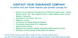 CONTACT YOUR INSURANCE COMPANY to confirm that your health insurance plan provides coverage for: • Routine care provided by the physicians of Wheaton's health center, Norton Medical Center, (Dr. Mark Umphrey and Dr. Rajani Mallick) and/or Sturdy Memorial Associates • Specialists in the Norton, MA area • Diagnostic testing • Lab services at Sturdy Memorial Hospital • Prescription drugs (locally CVS, Walgreens) • Mental health services • Inpatient and outpatient medical and mental health hospital services • Emergency services (locally Sturdy Memorial Hospital) If your health insurance plan does not provide the coverage outlined above (e.g. Out-of-State Medicaid, Kaiser, GHI), you must participate in the health insurance plan offered by the college (MA BCBS) or another insurance plan with comparable coverage. Information about the college sponsored plan may be found at gallagherstudent.com/ and wheatoncollege.edu/health/health-insurance/. Know your Insurance benefits! Know your deductible! Norton Medical Center, Wheaton's designated student health clinic, is a privately owned and operated neighborhood facility located on-campus next to the Wheaton bookstore. Norton Medical Center providers are not contracted with all insurance companies (e.g., out-of-state BCBS and certain HMO plans including Tufts) and charges incurred may not be covered until a deductible has been met.