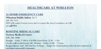 HEALTHCARE AT WHEATON 24 HOUR EMERGENCY CARE Wheaton Public Safety 24/7 508-286-3333 WPS will contact Norton rescue and/or contact the Area Coordinator-on-Call or call 911 ROUTINE MEDICAL CARE Norton Medical Center 508-286-5400 Monday – Friday, 9 AM to 4:30 PM (closed from 12:30 – 1:30) On-site walk-in phlebotomy lab: Monday – Friday, 8 AM – 12 noon By appointment only! All visits free of charge – charges for immunizations, labwork and treatments & procedures submitted to insurance Physician-on-call via answering service after 4:30 PM and on weekends & holidays • sore throat, cold & flu, upper respiratory infections • skin rashes • GI upset • urinary infections • other minor conditions and injuries • routine immunizations • GYNexams • birth control, pregnancy testing and Plan B • confidential S TD/S TI and HI V testing Cynthia Maricle, Associate Director, Health & Wellness at Norton Medical Center 508-286-8210 • Assistance accessing Norton Medical Center and the Counseling Center • Health insurance information • Health care options and resources • All health related questions and concerns MENTAL HEALTH CARE Wheaton College Counseling Center 508-286-3905 Monday – Friday, 8:30 AM to 4:30 PM (closed from 12:30 – 1:30) Free, short term therapy by appointment only Emergency walk-in services available during business hours After hours, contact WPS at 508-286-3333