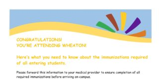 CONGRATULATIONS! YOU'RE ATTENDING WHEATON! Here's what you need to know about the immunizations required of all entering students. Please forward this information to your medical provider to ensure completion of all required immunizations before arriving on-campus. Varicella (Chickenpox) - 2 doses at least 1 month apart given after the first birthday OR writte*n confirmation by medical provider of history of the disease OR titer results Tdap (Tetanus, Diphtheria, Pertussis) - 1 dose within the last 10 years regardless of interval since last tetanus-containing vaccine DTP – 4 or 5 doses of primary series completed between 2 months and 4 years of age. Students unable to provide documentation of a primary series must receive the 3 dose adult series Hepatitis B – 3 dose series (O, 1, and 6 months) OR titer results MMR (Measles, Mumps, Rubella) – 2 doses at least 1 month apart given after the first birthday OR titer results Meningococcal – 1 dose of Menomune (MPSV4) or 2 doses of Menactra (MCV4) Two doses of MCV4 recommended for adolescents 11 through 18 years of age: the first dose at age 11 or 12, with a booster dose at age 16. If the first dose is given after the 16th birthday, a booster is not needed. Though the vaccine is strongly recommended, a signed enclosed waiver form is also acceptable.