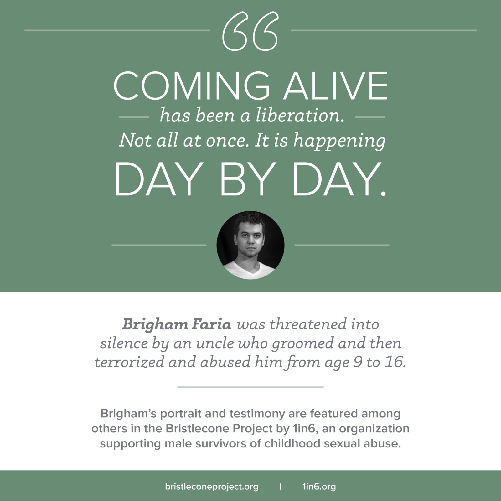 Brigham Faria was threatened into silence by an uncle who groomed and then terrorized and abused him from age 9 to 16. 'Coming alive has been a liberation. Not all at once. It is happening day by day.' Brigham's portrait and testimony are featured among others in the Bristlecone Project by 1in6, an organization supporting male survivors of childhood sexual abuse. bristleconeproject.org 1in6.org