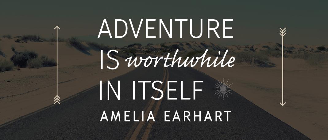 """""""Adventure is worthwhile in itself"""" -Amelia Earhart"""