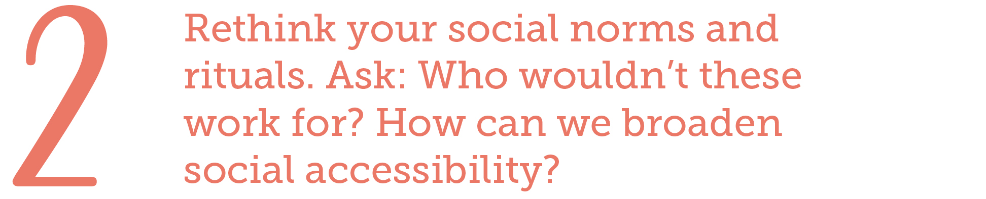 2. Rethink your social norms and rituals. Ask: Who wouldn't these work for? How can we broaden social accessibility?