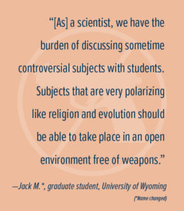 """[As] a scientist, we have the burden of discussing sometime controversial subjects with students. Subjects that are very polarizing like religion and evolution should be able to take place in an open environment free of weapons."" —Jack M.*, graduate student, University of Wyoming (*Name changed)"
